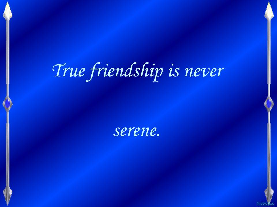 True friendship is never serene.