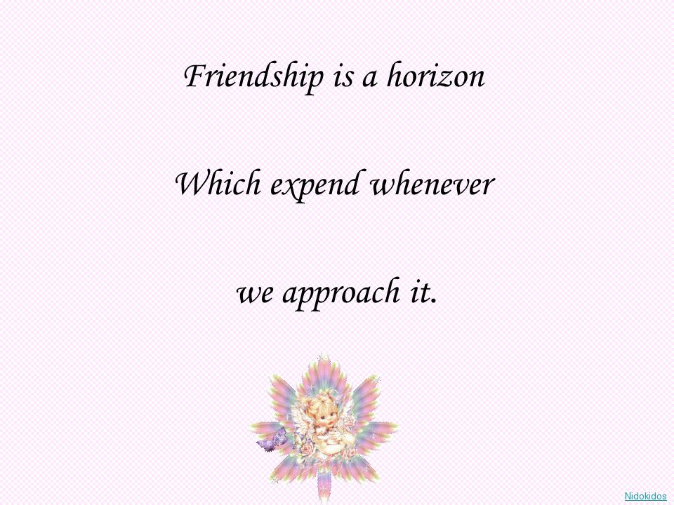 Friendship is a horizon Which expend whenever we approach it. Nidokidos