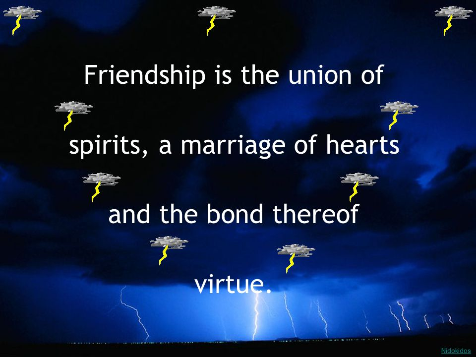 Friendship is the union of spirits, a marriage of hearts and the bond thereof virtue. Nidokidos
