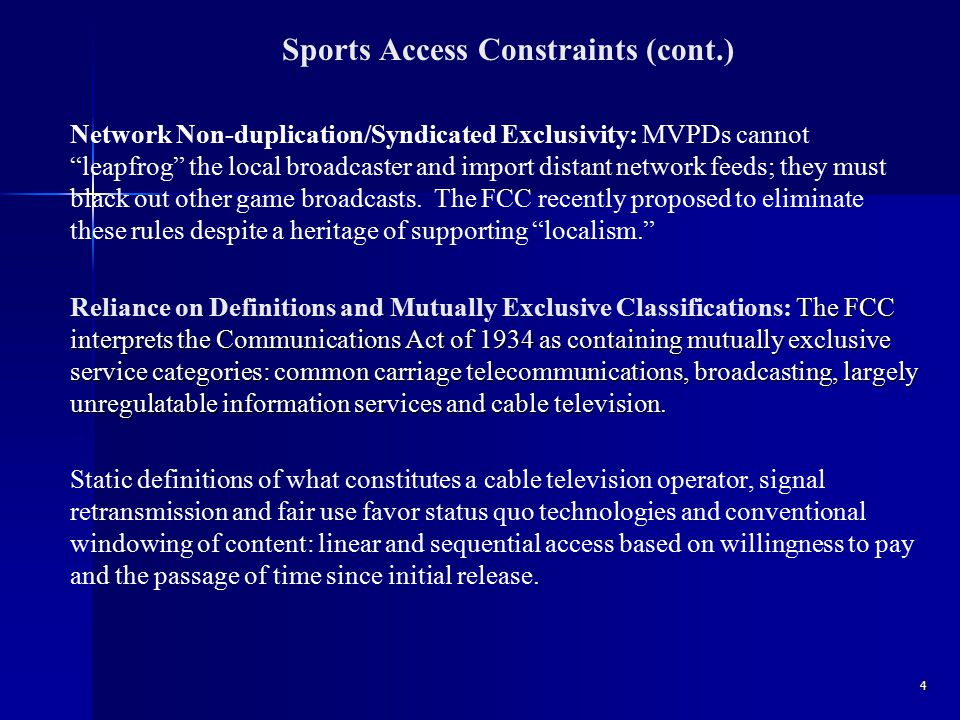 Sports Access Constraints (cont.) Network Non-duplication/Syndicated Exclusivity: MVPDs cannot leapfrog the local broadcaster and import distant network feeds; they must black out other game broadcasts.