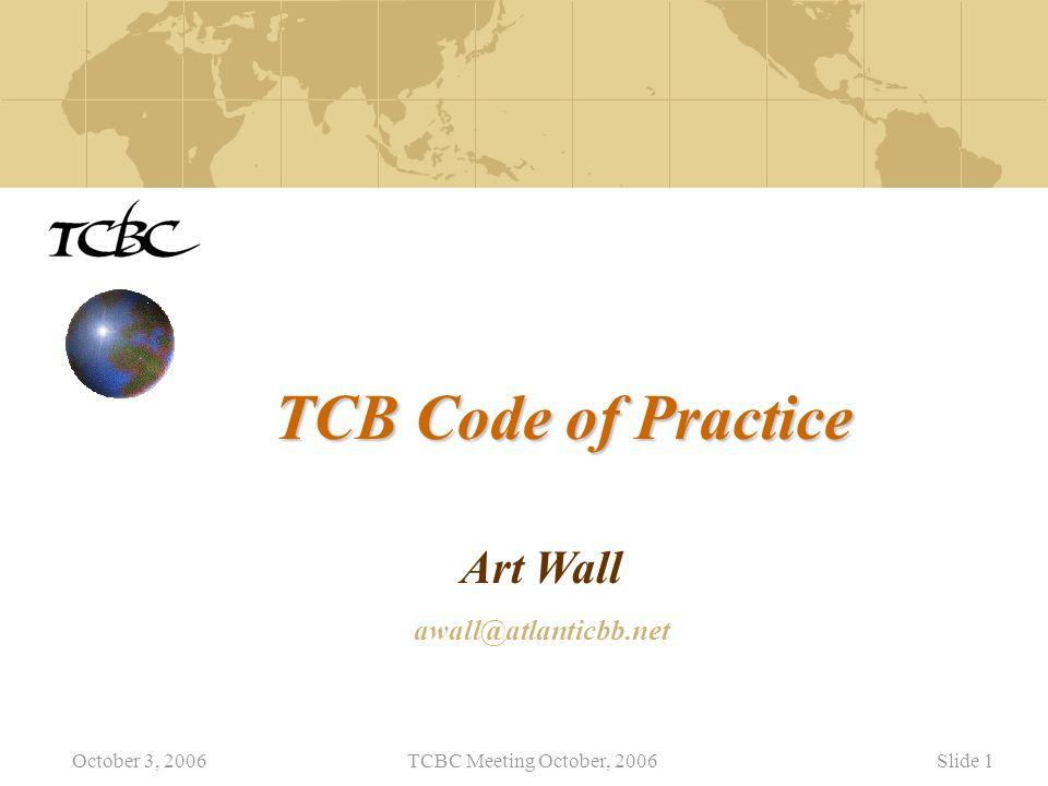 October 3, 2006TCBC Meeting October, 2006Slide 1 TCB Code of Practice Art Wall awall@atlanticbb.net