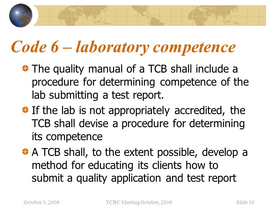 October 3, 2006TCBC Meeting October, 2006Slide 10 Code 6 – laboratory competence The quality manual of a TCB shall include a procedure for determining competence of the lab submitting a test report.