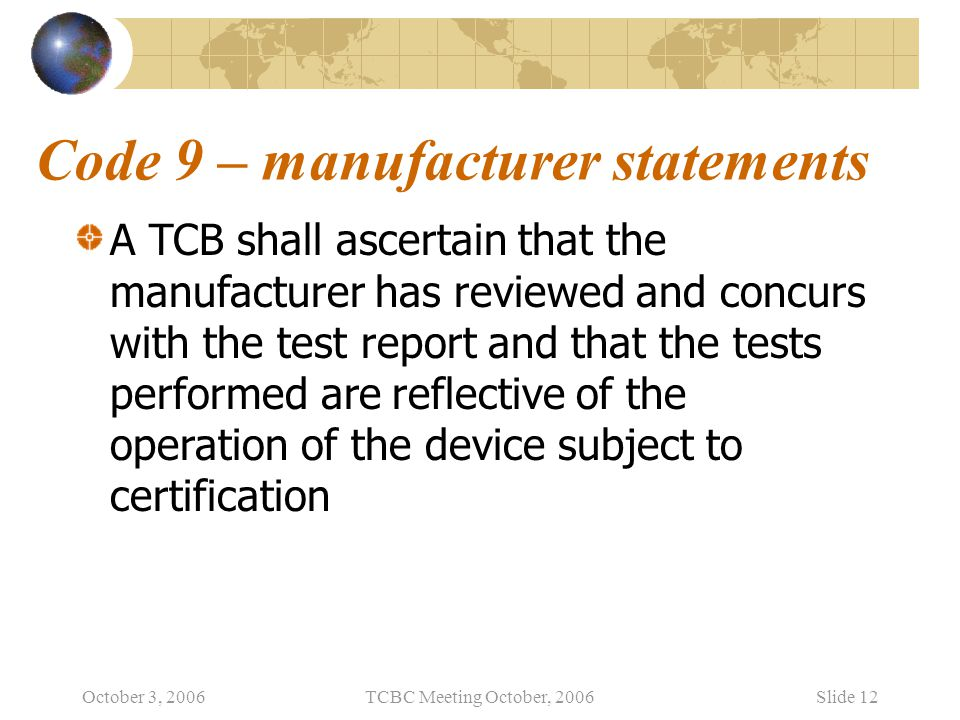 October 3, 2006TCBC Meeting October, 2006Slide 12 Code 9 – manufacturer statements A TCB shall ascertain that the manufacturer has reviewed and concurs with the test report and that the tests performed are reflective of the operation of the device subject to certification