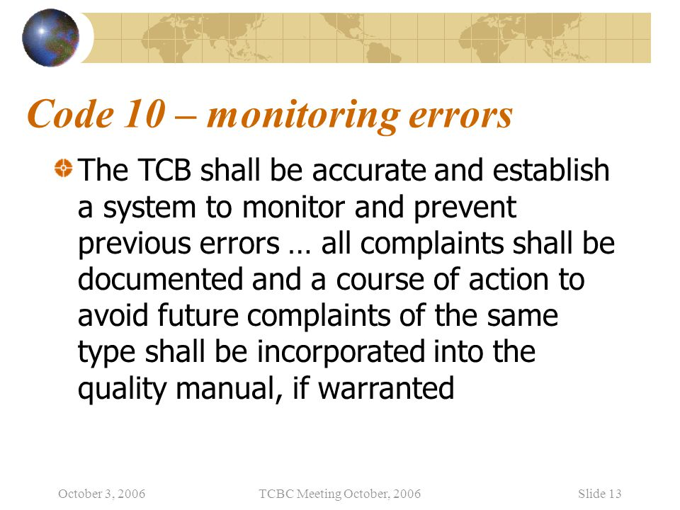 October 3, 2006TCBC Meeting October, 2006Slide 13 Code 10 – monitoring errors The TCB shall be accurate and establish a system to monitor and prevent