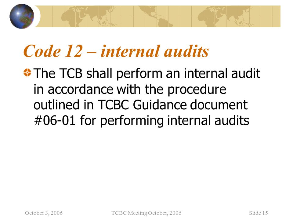 October 3, 2006TCBC Meeting October, 2006Slide 15 Code 12 – internal audits The TCB shall perform an internal audit in accordance with the procedure o
