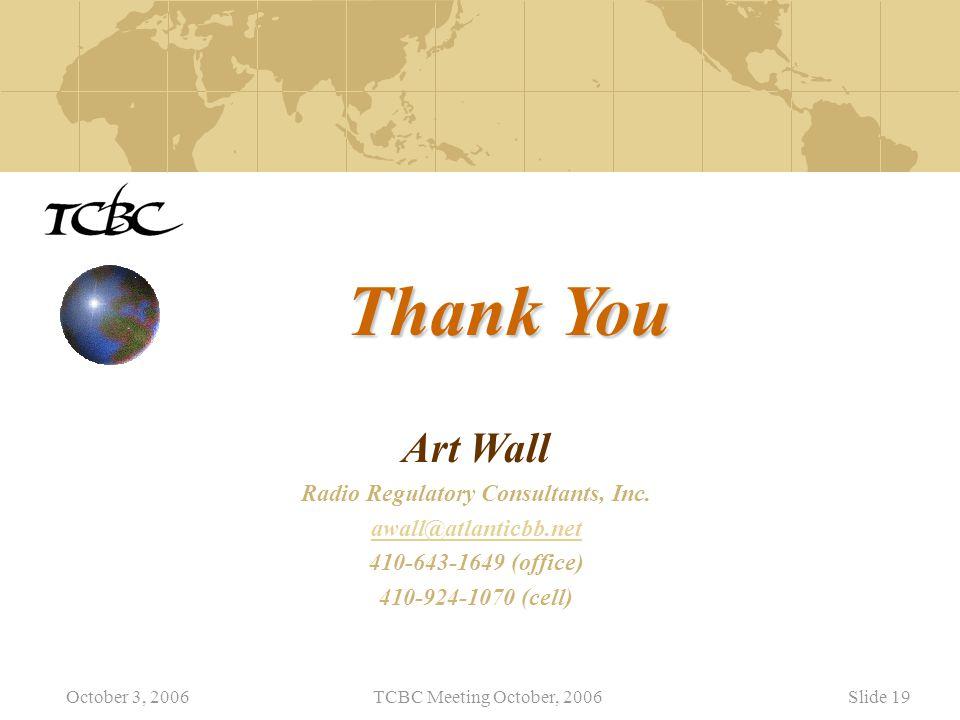 October 3, 2006TCBC Meeting October, 2006Slide 19 Thank You Art Wall Radio Regulatory Consultants, Inc.