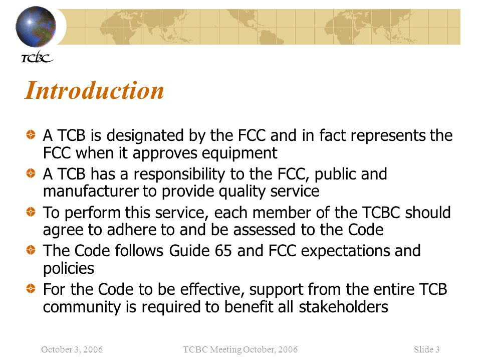 October 3, 2006TCBC Meeting October, 2006Slide 3 Introduction A TCB is designated by the FCC and in fact represents the FCC when it approves equipment A TCB has a responsibility to the FCC, public and manufacturer to provide quality service To perform this service, each member of the TCBC should agree to adhere to and be assessed to the Code The Code follows Guide 65 and FCC expectations and policies For the Code to be effective, support from the entire TCB community is required to benefit all stakeholders