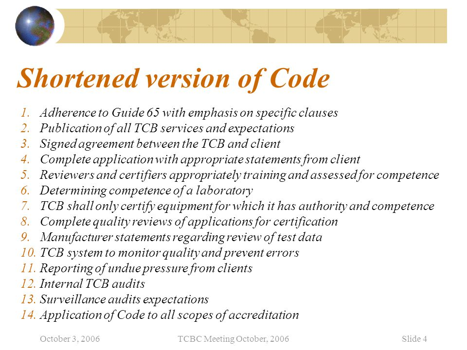 October 3, 2006TCBC Meeting October, 2006Slide 4 Shortened version of Code 1.Adherence to Guide 65 with emphasis on specific clauses 2.Publication of all TCB services and expectations 3.Signed agreement between the TCB and client 4.Complete application with appropriate statements from client 5.Reviewers and certifiers appropriately training and assessed for competence 6.Determining competence of a laboratory 7.TCB shall only certify equipment for which it has authority and competence 8.Complete quality reviews of applications for certification 9.Manufacturer statements regarding review of test data 10.TCB system to monitor quality and prevent errors 11.Reporting of undue pressure from clients 12.Internal TCB audits 13.Surveillance audits expectations 14.Application of Code to all scopes of accreditation