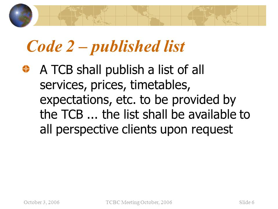 October 3, 2006TCBC Meeting October, 2006Slide 6 Code 2 – published list A TCB shall publish a list of all services, prices, timetables, expectations, etc.