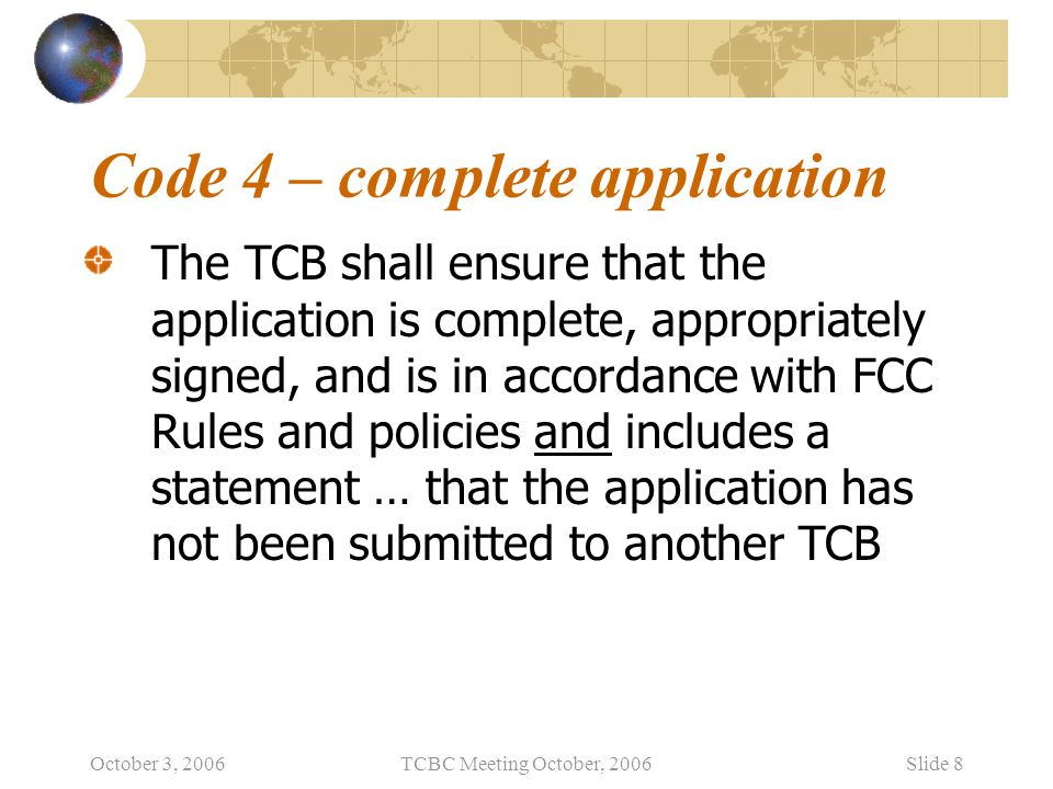 October 3, 2006TCBC Meeting October, 2006Slide 9 Code 5 – reviewer requirements A TCB shall ensure that each evaluator and certifier is appropriately assessed for competence by an auditor before he/she performs an evaluation or approval of equipment