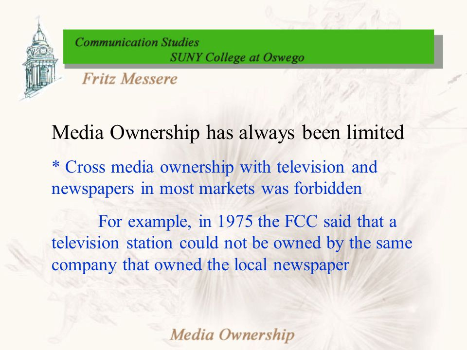 Media Ownership has always been limited * Cross media ownership with television and newspapers in most markets was forbidden For example, in 1975 the FCC said that a television station could not be owned by the same company that owned the local newspaper