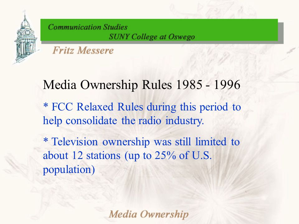 Media Ownership Rules 1985 - 1996 * FCC Relaxed Rules during this period to help consolidate the radio industry. * Television ownership was still limi
