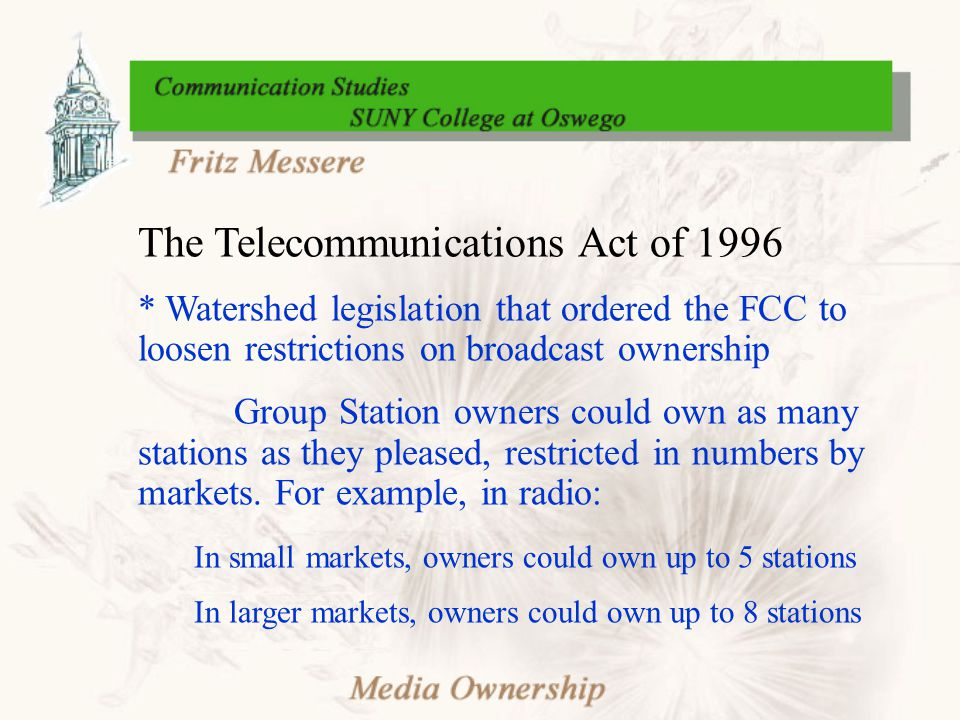 The Telecommunications Act of 1996 * Watershed legislation that ordered the FCC to loosen restrictions on broadcast ownership Group Station owners could own as many stations as they pleased, restricted in numbers by markets.