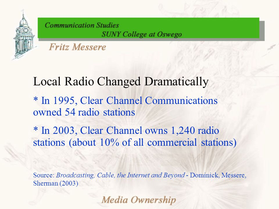 Local Radio Changed Dramatically * In 1995, Clear Channel Communications owned 54 radio stations * In 2003, Clear Channel owns 1,240 radio stations (about 10% of all commercial stations) Source: Broadcasting, Cable, the Internet and Beyond - Dominick, Messere, Sherman (2003)