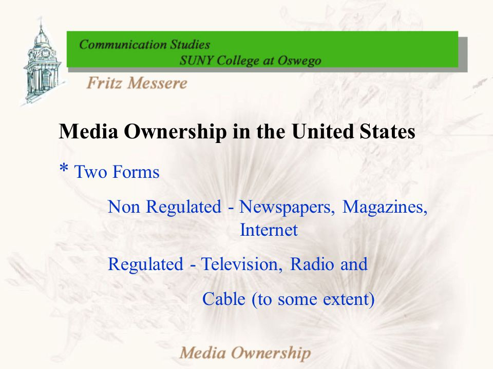 Media Ownership in the United States * Two Forms Non Regulated - Newspapers, Magazines, Internet Regulated - Television, Radio and Cable (to some extent)