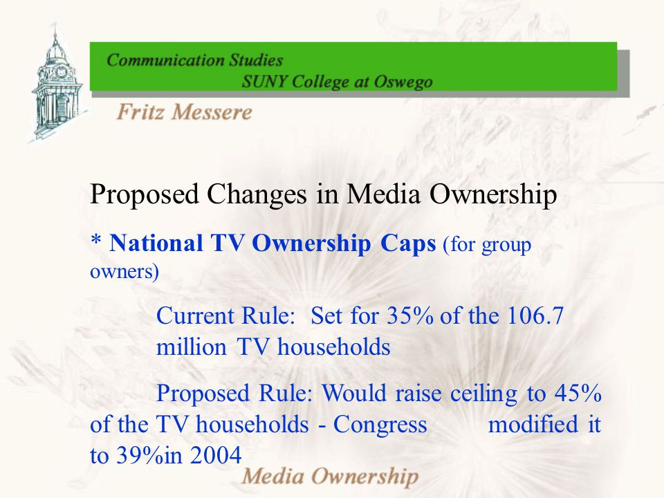 Proposed Changes in Media Ownership * National TV Ownership Caps (for group owners) Current Rule: Set for 35% of the 106.7 million TV households Proposed Rule: Would raise ceiling to 45% of the TV households - Congress modified it to 39%in 2004