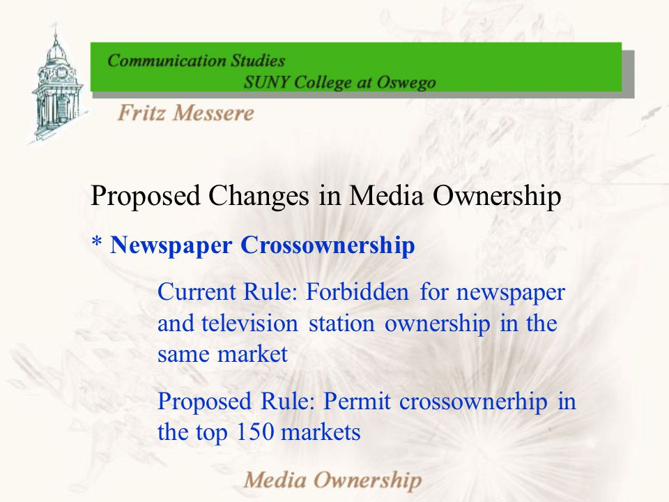 Proposed Changes in Media Ownership * Newspaper Crossownership Current Rule: Forbidden for newspaper and television station ownership in the same mark