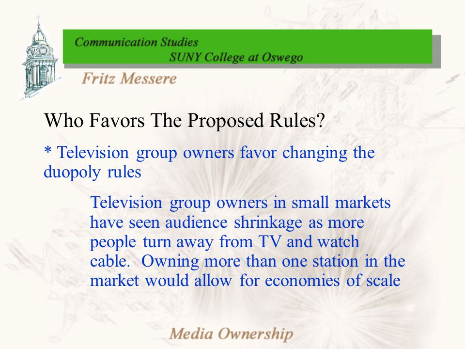 Who Favors The Proposed Rules? * Television group owners favor changing the duopoly rules Television group owners in small markets have seen audience