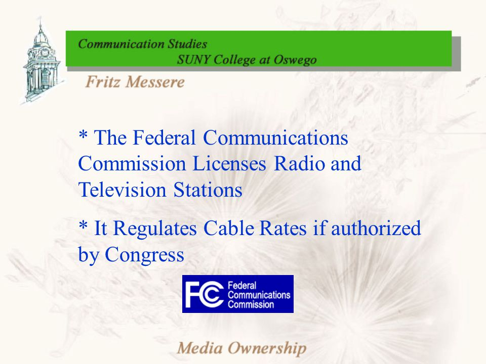 * The Federal Communications Commission Licenses Radio and Television Stations * It Regulates Cable Rates if authorized by Congress