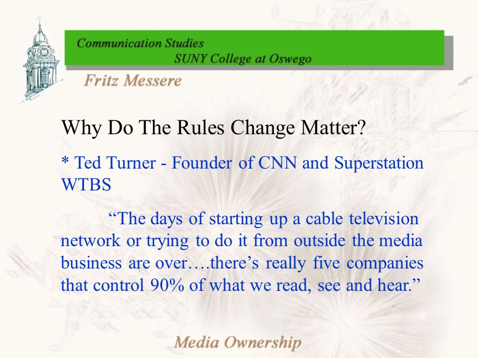 """Why Do The Rules Change Matter? * Ted Turner - Founder of CNN and Superstation WTBS """"The days of starting up a cable television network or trying to d"""