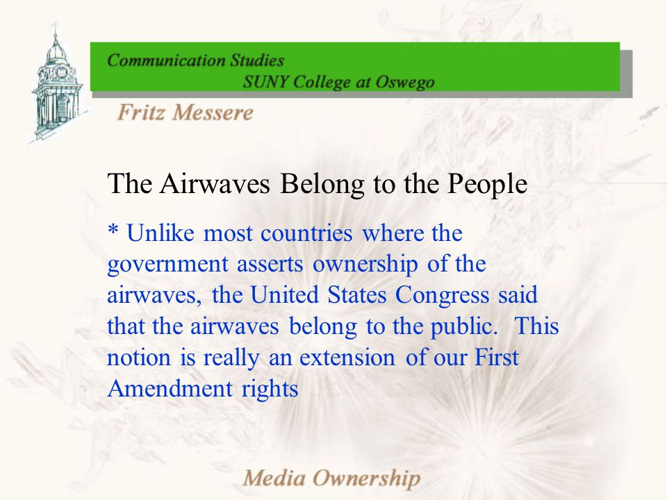 The Airwaves Belong to the People * Unlike most countries where the government asserts ownership of the airwaves, the United States Congress said that