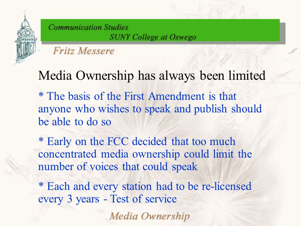 Media Ownership has always been limited * The basis of the First Amendment is that anyone who wishes to speak and publish should be able to do so * Early on the FCC decided that too much concentrated media ownership could limit the number of voices that could speak * Each and every station had to be re-licensed every 3 years - Test of service