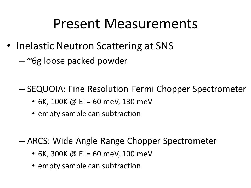 Present Measurements Inelastic Neutron Scattering at SNS – ~6g loose packed powder – SEQUOIA: Fine Resolution Fermi Chopper Spectrometer 6K, 100K @ Ei