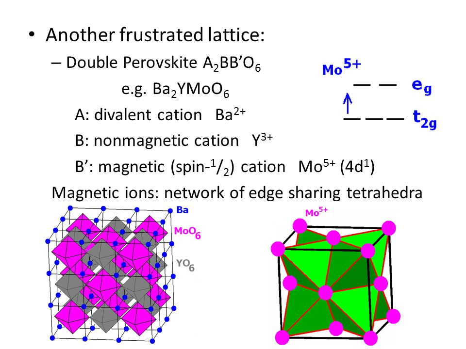 Another frustrated lattice: – Double Perovskite A 2 BB'O 6 e.g. Ba 2 YMoO 6 A: divalent cation Ba 2+ B: nonmagnetic cation Y 3+ B': magnetic (spin- 1