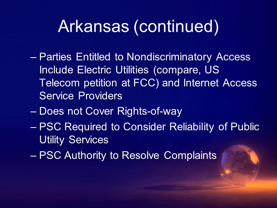 Arkansas (continued) –Parties Entitled to Nondiscriminatory Access Include Electric Utilities (compare, US Telecom petition at FCC) and Internet Access Service Providers –Does not Cover Rights-of-way –PSC Required to Consider Reliability of Public Utility Services –PSC Authority to Resolve Complaints