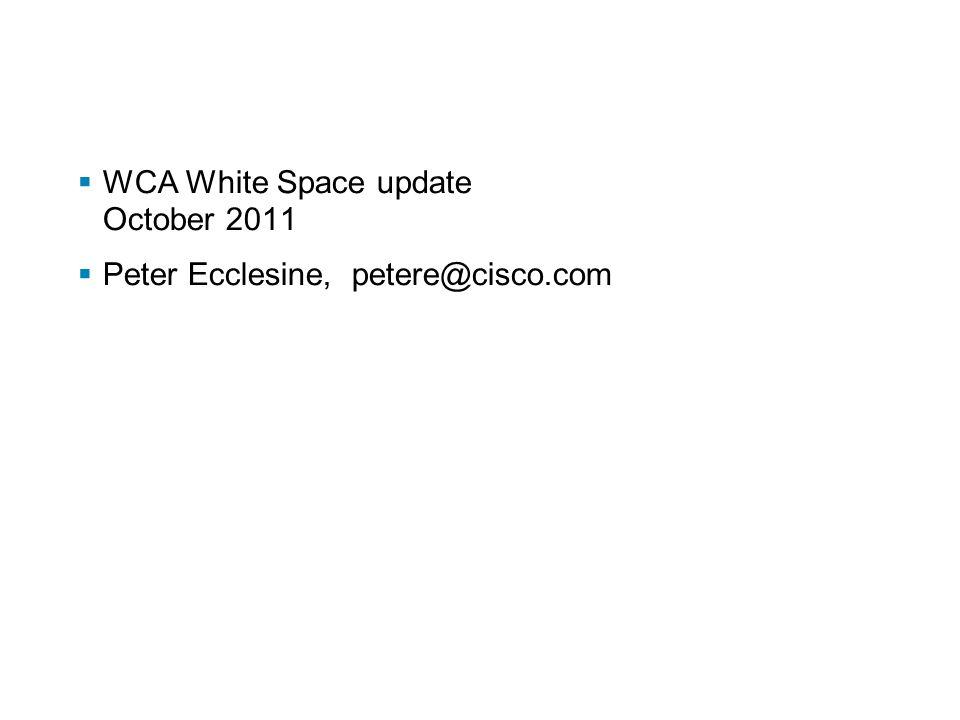  WCA White Space update October 2011  Peter Ecclesine, petere@cisco.com