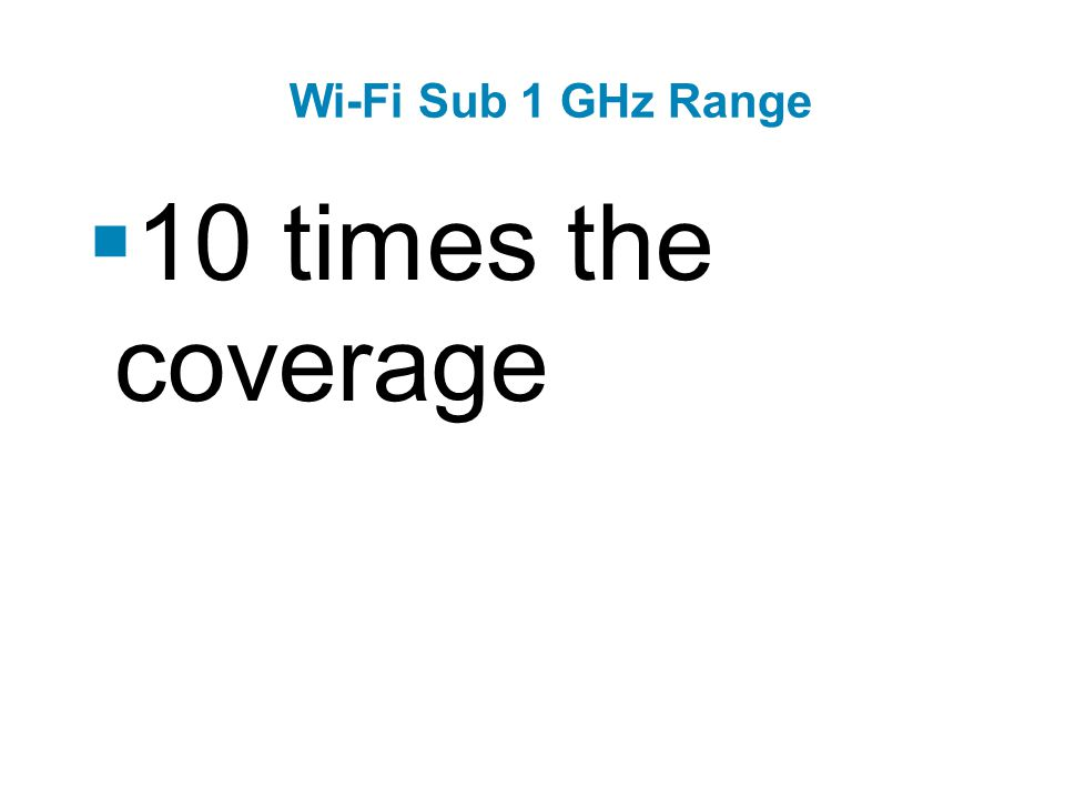 Wi-Fi Sub 1 GHz Range  10 times the coverage