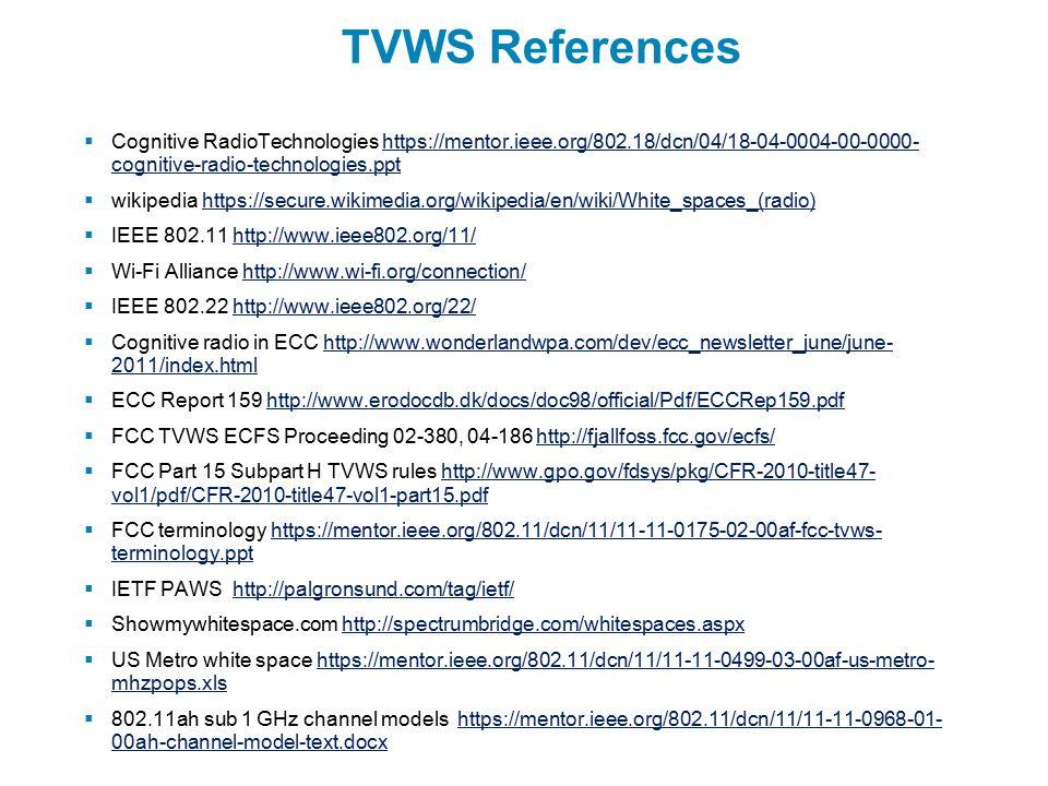 TVWS References  Cognitive RadioTechnologies https://mentor.ieee.org/802.18/dcn/04/18-04-0004-00-0000- cognitive-radio-technologies.ppthttps://mentor.ieee.org/802.18/dcn/04/18-04-0004-00-0000- cognitive-radio-technologies.ppt  wikipedia https://secure.wikimedia.org/wikipedia/en/wiki/White_spaces_(radio)https://secure.wikimedia.org/wikipedia/en/wiki/White_spaces_(radio)  IEEE 802.11 http://www.ieee802.org/11/http://www.ieee802.org/11/  Wi-Fi Alliance http://www.wi-fi.org/connection/http://www.wi-fi.org/connection/  IEEE 802.22 http://www.ieee802.org/22/http://www.ieee802.org/22/  Cognitive radio in ECC http://www.wonderlandwpa.com/dev/ecc_newsletter_june/june- 2011/index.htmlhttp://www.wonderlandwpa.com/dev/ecc_newsletter_june/june- 2011/index.html  ECC Report 159 http://www.erodocdb.dk/docs/doc98/official/Pdf/ECCRep159.pdfhttp://www.erodocdb.dk/docs/doc98/official/Pdf/ECCRep159.pdf  FCC TVWS ECFS Proceeding 02-380, 04-186 http://fjallfoss.fcc.gov/ecfs/http://fjallfoss.fcc.gov/ecfs/  FCC Part 15 Subpart H TVWS rules http://www.gpo.gov/fdsys/pkg/CFR-2010-title47- vol1/pdf/CFR-2010-title47-vol1-part15.pdfhttp://www.gpo.gov/fdsys/pkg/CFR-2010-title47- vol1/pdf/CFR-2010-title47-vol1-part15.pdf  FCC terminology https://mentor.ieee.org/802.11/dcn/11/11-11-0175-02-00af-fcc-tvws- terminology.ppthttps://mentor.ieee.org/802.11/dcn/11/11-11-0175-02-00af-fcc-tvws- terminology.ppt  IETF PAWS http://palgronsund.com/tag/ietf/http://palgronsund.com/tag/ietf/  Showmywhitespace.com http://spectrumbridge.com/whitespaces.aspxhttp://spectrumbridge.com/whitespaces.aspx  US Metro white space https://mentor.ieee.org/802.11/dcn/11/11-11-0499-03-00af-us-metro- mhzpops.xlshttps://mentor.ieee.org/802.11/dcn/11/11-11-0499-03-00af-us-metro- mhzpops.xls  802.11ah sub 1 GHz channel models https://mentor.ieee.org/802.11/dcn/11/11-11-0968-01- 00ah-channel-model-text.docxhttps://mentor.ieee.org/802.11/dcn/11/11-11-0968-01- 00ah-channel-model-text.docx
