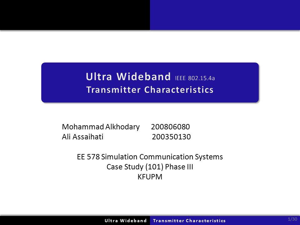 Mohammad Alkhodary 200806080 Ali Assaihati 200350130 EE 578 Simulation Communication Systems Case Study (101) Phase III KFUPM Ultra WidebandUltra WidebandTransmitter CharacteristicsTransmitter Characteristics 1/30