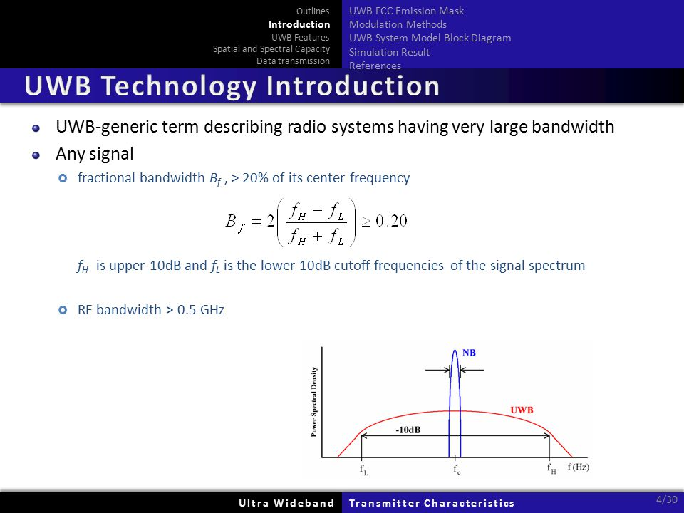 Ultra WidebandUltra WidebandTransmitter CharacteristicsTransmitter Characteristics 4/30 UWB-generic term describing radio systems having very large bandwidth Any signal  fractional bandwidth B f, > 20% of its center frequency f H is upper 10dB and f L is the lower 10dB cutoff frequencies of the signal spectrum  RF bandwidth > 0.5 GHz Outlines Introduction UWB Features Spatial and Spectral Capacity Data transmission UWB FCC Emission Mask Modulation Methods UWB System Model Block Diagram Simulation Result References