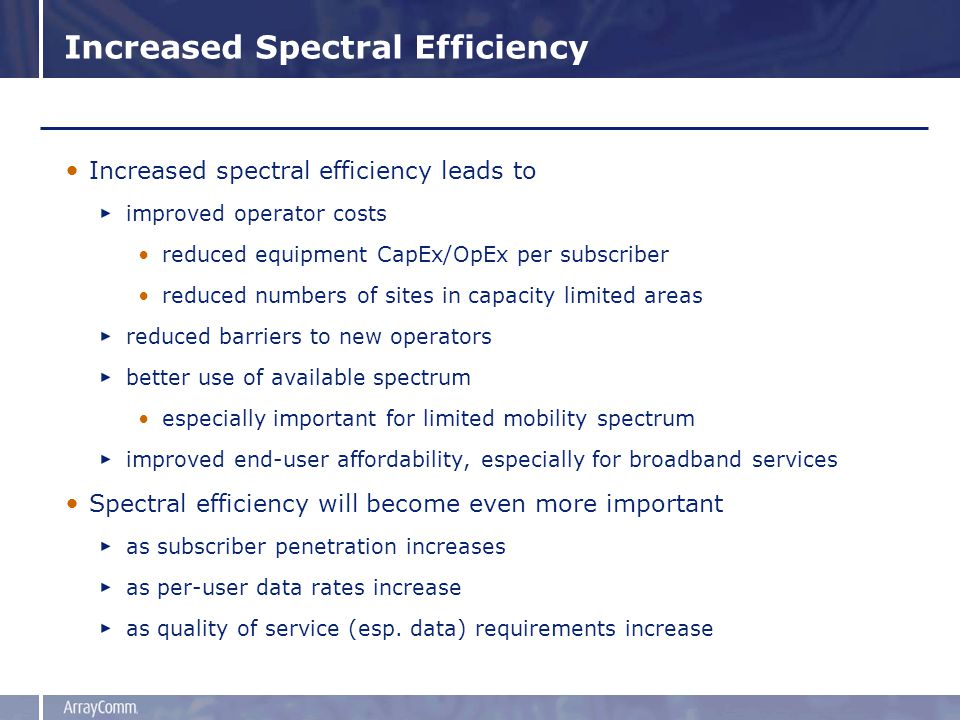 Increased Spectral Efficiency Increased spectral efficiency leads to improved operator costs reduced equipment CapEx/OpEx per subscriber reduced numbers of sites in capacity limited areas reduced barriers to new operators better use of available spectrum especially important for limited mobility spectrum improved end-user affordability, especially for broadband services Spectral efficiency will become even more important as subscriber penetration increases as per-user data rates increase as quality of service (esp.