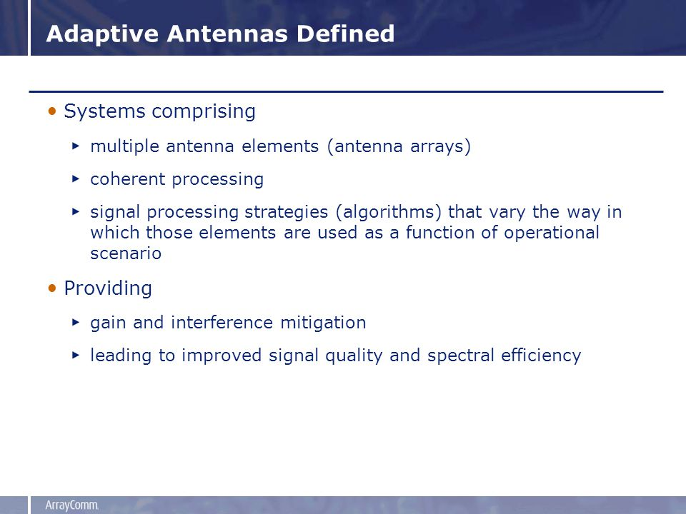 Adaptive Antennas Defined Systems comprising multiple antenna elements (antenna arrays) coherent processing signal processing strategies (algorithms) that vary the way in which those elements are used as a function of operational scenario Providing gain and interference mitigation leading to improved signal quality and spectral efficiency