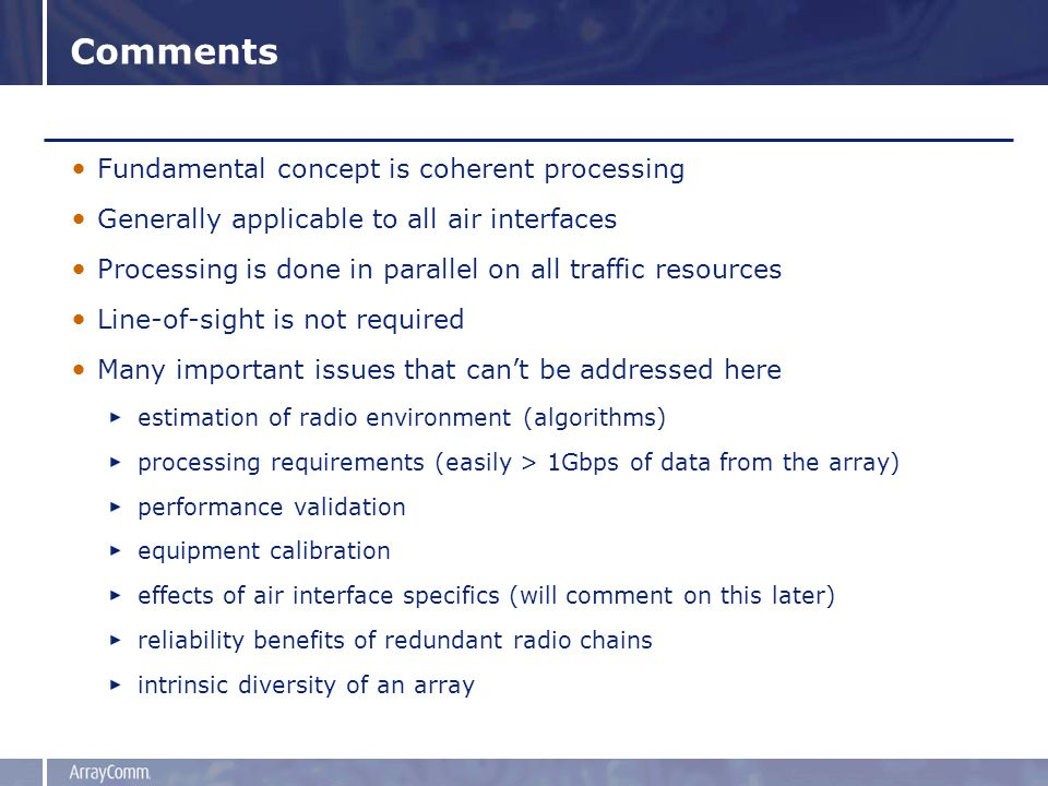 Comments Fundamental concept is coherent processing Generally applicable to all air interfaces Processing is done in parallel on all traffic resources Line-of-sight is not required Many important issues that can't be addressed here estimation of radio environment (algorithms) processing requirements (easily > 1Gbps of data from the array) performance validation equipment calibration effects of air interface specifics (will comment on this later) reliability benefits of redundant radio chains intrinsic diversity of an array