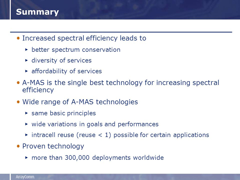 Summary Increased spectral efficiency leads to better spectrum conservation diversity of services affordability of services A-MAS is the single best technology for increasing spectral efficiency Wide range of A-MAS technologies same basic principles wide variations in goals and performances intracell reuse (reuse < 1) possible for certain applications Proven technology more than 300,000 deployments worldwide