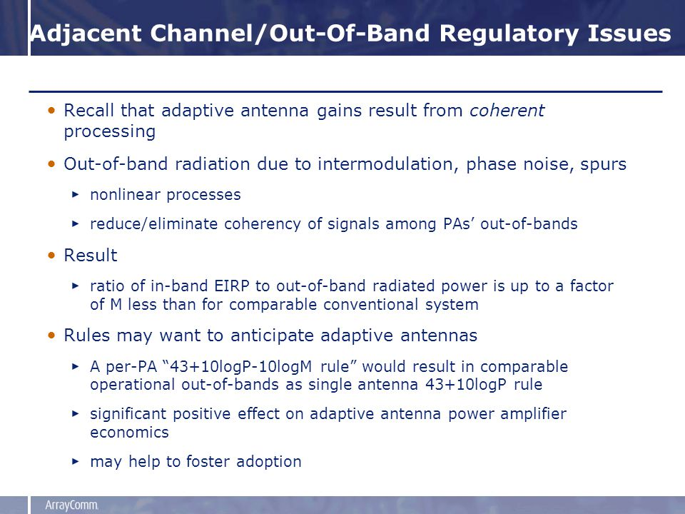 Adjacent Channel/Out-Of-Band Regulatory Issues Recall that adaptive antenna gains result from coherent processing Out-of-band radiation due to intermodulation, phase noise, spurs nonlinear processes reduce/eliminate coherency of signals among PAs' out-of-bands Result ratio of in-band EIRP to out-of-band radiated power is up to a factor of M less than for comparable conventional system Rules may want to anticipate adaptive antennas A per-PA 43+10logP-10logM rule would result in comparable operational out-of-bands as single antenna 43+10logP rule significant positive effect on adaptive antenna power amplifier economics may help to foster adoption