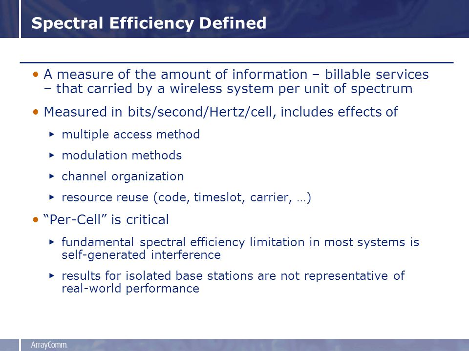 Spectral Efficiency Defined A measure of the amount of information – billable services – that carried by a wireless system per unit of spectrum Measured in bits/second/Hertz/cell, includes effects of multiple access method modulation methods channel organization resource reuse (code, timeslot, carrier, …) Per-Cell is critical fundamental spectral efficiency limitation in most systems is self-generated interference results for isolated base stations are not representative of real-world performance