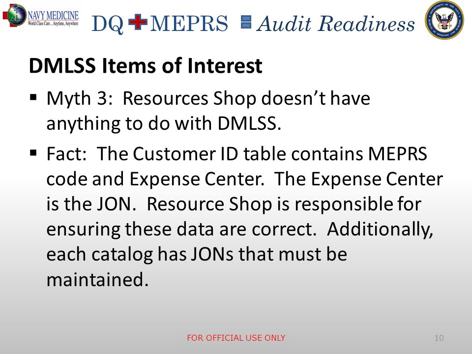 DQ MEPRS Audit Readiness DMLSS Items of Interest  Myth 3: Resources Shop doesn't have anything to do with DMLSS.  Fact: The Customer ID table contai
