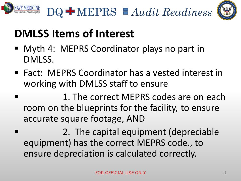 DQ MEPRS Audit Readiness DMLSS Items of Interest  Myth 4: MEPRS Coordinator plays no part in DMLSS.  Fact: MEPRS Coordinator has a vested interest i