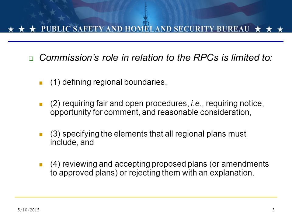 5/10/20153  Commission's role in relation to the RPCs is limited to: (1) defining regional boundaries, (2) requiring fair and open procedures, i.e., requiring notice, opportunity for comment, and reasonable consideration, (3) specifying the elements that all regional plans must include, and (4) reviewing and accepting proposed plans (or amendments to approved plans) or rejecting them with an explanation.