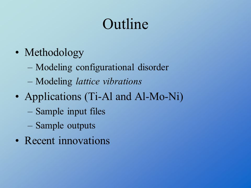 Outline Methodology –Modeling configurational disorder –Modeling lattice vibrations Applications (Ti-Al and Al-Mo-Ni) –Sample input files –Sample outputs Recent innovations