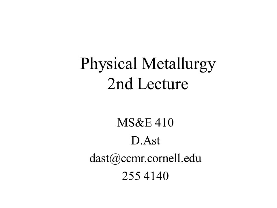 Physical Metallurgy 2nd Lecture MS&E 410 D.Ast dast@ccmr.cornell.edu 255 4140