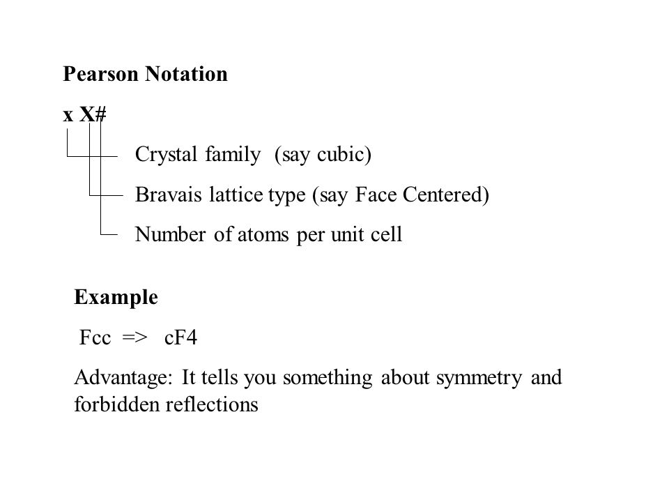 Pearson Notation x X# Crystal family (say cubic) Bravais lattice type (say Face Centered) Number of atoms per unit cell Example Fcc => cF4 Advantage: