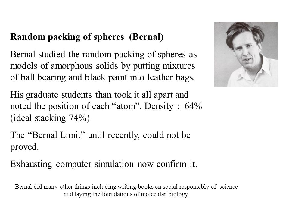 Random packing of spheres (Bernal) Bernal studied the random packing of spheres as models of amorphous solids by putting mixtures of ball bearing and black paint into leather bags.