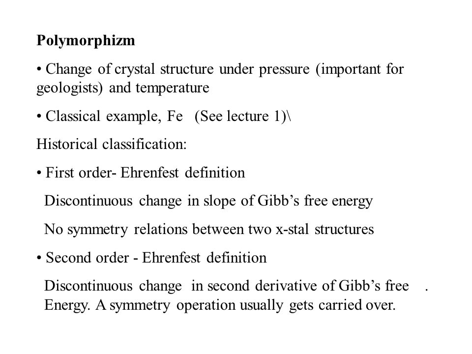 Polymorphizm Change of crystal structure under pressure (important for geologists) and temperature Classical example, Fe (See lecture 1)\ Historical classification: First order- Ehrenfest definition Discontinuous change in slope of Gibb's free energy No symmetry relations between two x-stal structures Second order - Ehrenfest definition Discontinuous change in second derivative of Gibb's free..