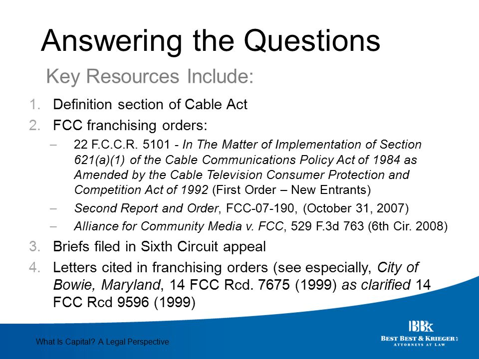 Answering the Questions 1.Definition section of Cable Act 2.FCC franchising orders: –22 F.C.C.R. 5101 - In The Matter of Implementation of Section 621