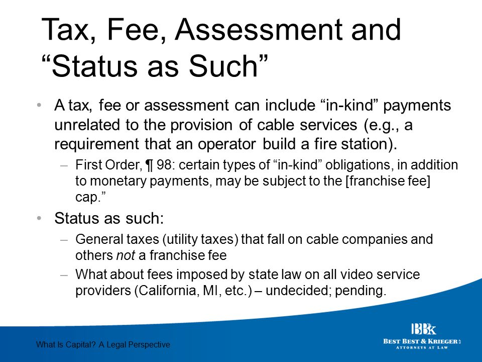 Tax, Fee, Assessment and Status as Such A tax, fee or assessment can include in-kind payments unrelated to the provision of cable services (e.g., a requirement that an operator build a fire station).